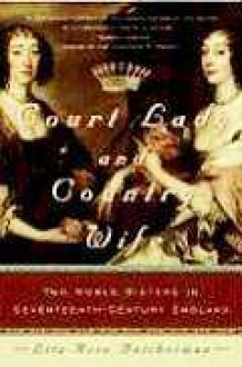 Court Lady and Country Wife: Two Noble Sisters in Seventeenth-Century England - Lita-Rose Betcherman
