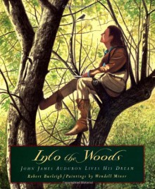 Into the Woods: John James Audubon Lives His Dream - Robert Burleigh,Wendell Minor