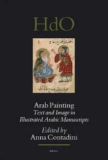 Arab Painting: Text and Image in Illustrated Arabic Manuscripts - Anna Contadini