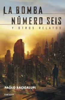 La bomba número seis y otros relatos - Paolo Bacigalupi, Manuel de los Reyes