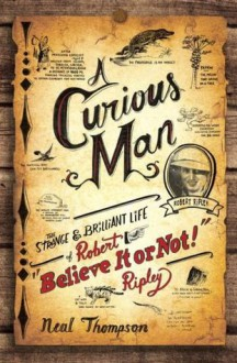 """A Curious Man: The Strange and Brilliant Life of Robert """"Believe It or Not!"""" Ripley - Neal Thompson"""