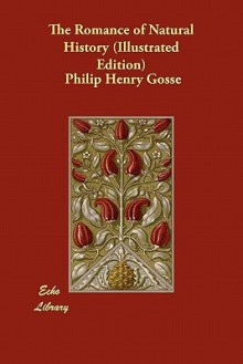 The Romance of Natural History (Illustrated Edition) - Philip Henry Gosse