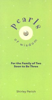 Pearls of Wisdom: For the Family of Two Soon to Be Three - Shirley Perich