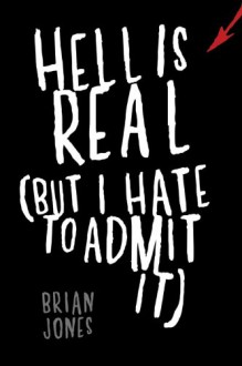 Hell Is Real: But I Hate to Admit It - Brian C. Jones