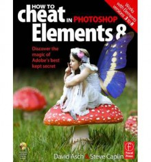 How to Cheat in Elements 8: Creative Photomontage on a Budget - David Asch, Steve Caplin
