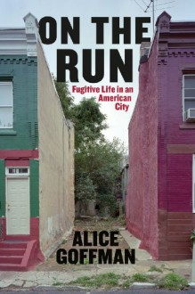 On the Run: Fugitive Life in an American City - Alice Goffman