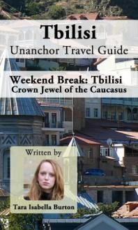 Tbilisi Unanchor Travel Guide - Weekend Break: Crown Jewel of the Caucasus - Tara Isabella Burton