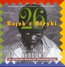26 bajek z Afryki - ze zdjęciami Ryszarda Kapuścińskiego - praca zbiorowa