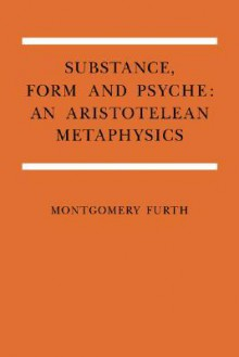Substance, Form, and Psyche: An Aristotelean Metaphysics - Montgomery Furth