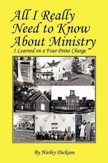 All I Really Need to Know about Ministry: I Learned on a Four-Point Charge - Harley Dickson