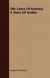 The Lance of Kanana; A Story of Arabia - Harry W. French