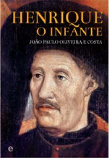 Henrique, O Infante - João Paulo Oliveira e Costa
