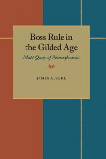 Boss Rule in the Gilded Age: Matt Quay of Pennsylvania - James A. Kehl