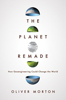 The Planet Remade: How Geoengineering Could Change the World - Oliver Morton