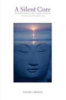 A Silent Cure: Transforming Pre-Verbal Trauma Through Meditation - Ginger Clarkson