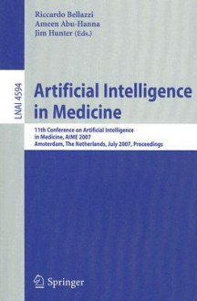 Artificial Intelligence in Medicine: 11th Conference on Artificial Intelligence in Medicine in Europe, Aime 2007, Amsterdam, the Netherlands, July 7-11, 2007, Proceedings - Riccardo Bellazzi