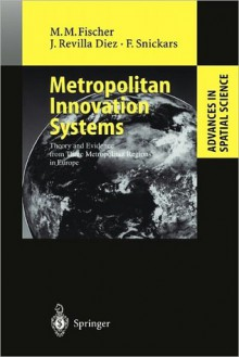 Metropolitan Innovation Systems: Theory and Evidence from Three Metropolitan Regions in Europe - Manfred M. Fischer, Javier Revilla Diez, Folke Snickars