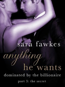 Anything He Wants: The Secret (#3) - Sara Fawkes