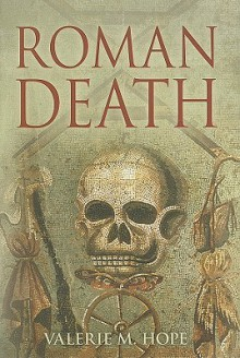 Roman Death: The Dying and the Dead in Ancient Rome - Valerie M. Hope
