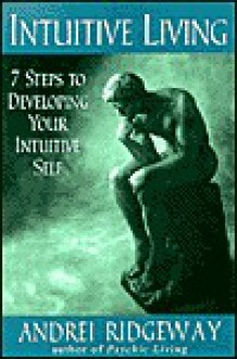 Intuitive Living: 7 Steps to Developing Your Intuitive Self - Andrei Ridgeway