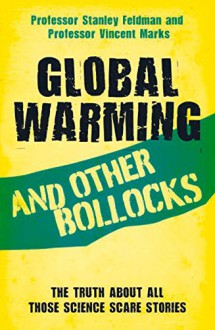 Global Warming and Other Bollocks: The Truth About All Those Science Scare Stories - Stanley Feldman,Professor Vincent Marks