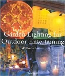 Garden Lighting for Outdoor Entertaining: 40 Festive Projects - Chris Rankin, Marcianne Miller