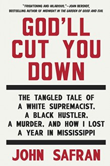 God'll Cut You Down: The Tangled Tale of a White Supremacist, a Black Hustler, a Murder, and How I Lost a Year in Mississippi - John Safran