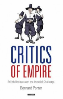 Critics of Empire: British Radicals and the Imperial Challenge - Bernard Porter
