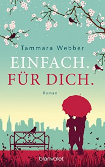 Einfach. Für Dich.: Roman - Tammara Webber, Veronika Dünninger