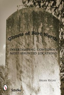 Ghosts of Fort Worth: Investigating Cowtowns Most Haunted Locations - Brian Righi