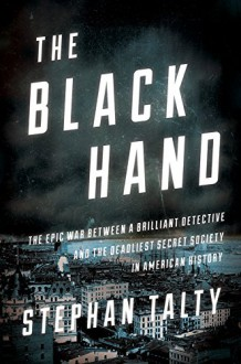 The Black Hand: The Epic War Between a Brilliant Detective and the Deadliest Secret Society in American History - Stephan Talty
