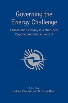 Governing the Energy Challenge: Canada and Germany in a Multi-Level Regional and Global Context - Burkard Eberlein, G.Bruce Doern