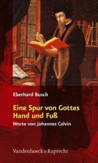 Eine Spur Von Gottes Hand Und Fuss: Worte Von Johannes Calvin - Eberhard Busch