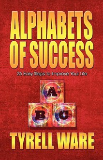 Alphabets of Success: 26 Easy Steps to Improve Your Life - Tyrell Ware