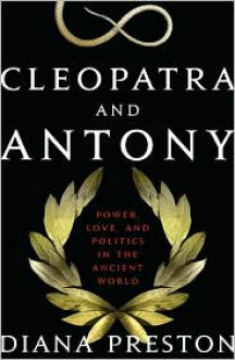 Cleopatra and Antony: Power, Love, and Politics in the Ancient World - Diana Preston