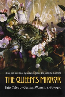 The Queen's Mirror: Fairy Tales by German Women, 1780-1900 - Shawn C. Jarvis, Shawn C. Jarvis