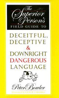 The Superior Person's Field Guide to Deceitful, Deceptive and Downright Dangerous Language - Peter Bowler