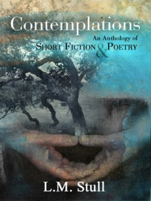 Contemplations: An Anthology of Short Fiction & Poetry - L.M. Stull