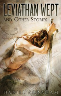 Leviathan Wept and Other Stories - Daniel Abraham