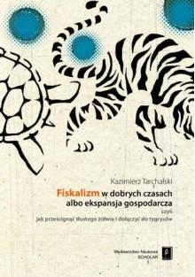 Fiskalizm w dobrych czasach albo ekspansja gospodarcza czyli jak prześcignąć tłustego żółwia i dołączyć do tygrysów - Kazimierz Tarchalski