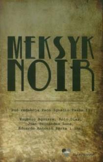 Meksyk Noir - Paco Ignacio Taibo II, Tomasz Pindel, Eugenio Aguirre, Óscar de la Borbolla