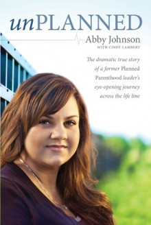 Unplanned: The Dramatic True Story of a Former Planned Parenthood Leader's Eye-Opening Journey Across the Life Line - Abby Johnson, Cindy Lambert