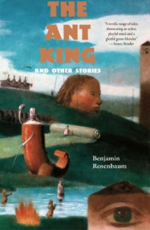 The Ant King: And Other Stories - Benjamin Rosenbaum
