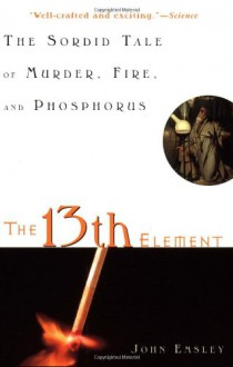 The 13th Element: The Sordid Tale of Murder, Fire, and Phosphorus - John Emsley