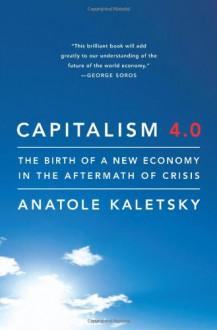 Capitalism 4.0: Economics, Politics, and Markets After the Crisis - Anatole Kaletsky