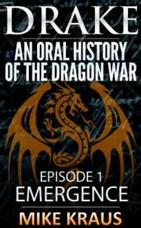 Drake: An Oral History of the Dragon War (Book 1: Emergence) - Mike Kraus