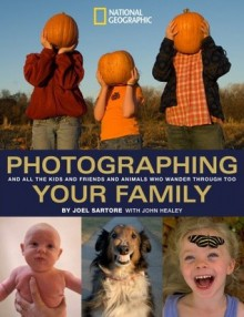 Photographing Your Family: And All the Kids and Friends and Animals Who Wander Through Too - John Healey, Joel Sartore