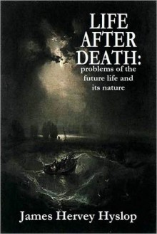 LIFE AFTER DEATH: problems of the future life and its nature - James Hervey Hyslop