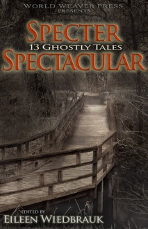 Specter Spectacular: 13 Ghostly Tales - Eileen Wiedbrauk, Kristina Wojtaszek, Jay Wilburn, Calie Voorhis, Shannon Robinson, Jamie Rand, Kou K. Nelson, Robbie MacNiven, Terence Kuch, Andrea Janes, Sue Houghton, Larry Hodges, A.E. Decker, Amanda C. Davis