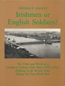 Irishmen or English Soldiers?: The Times and World of a Southern Irish Man (1876-1916) Enlisting in the British Army During the First World War - Thomas P. Dooley